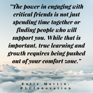 """The power in engaging with critical friends is not just spending time together or finding people who will support you. While that is important, true learning and growth requires being pushed out of your comfort zone."" Katie Martin, Learner Centered Innovation"